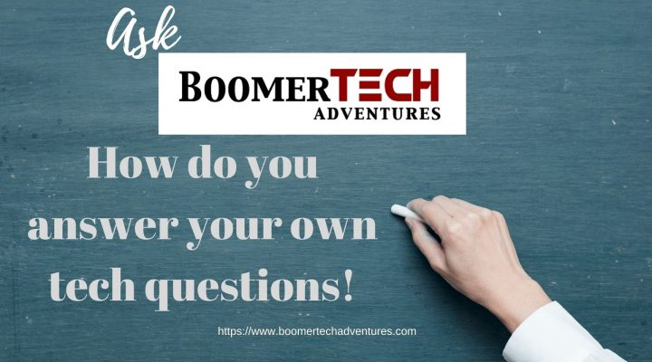 ASK BoomerTECH Adventures — How do you answer your own tech questions?