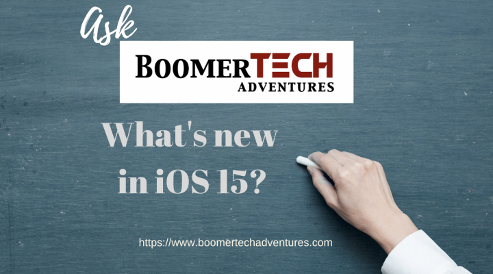 Ask BoomerTECH Adventures — What's new in iOS 15?